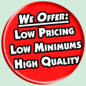 Low Pricing, Low Minimums and High Quality!